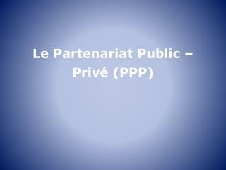 Le Partenariat Public –  Privé  (PPP)