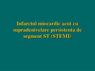 Infarctul miocardic acut cu supradenivelare persistenta de segment ST (STEMI)