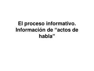 El proceso informativo. Informaci�n de �actos de habla�