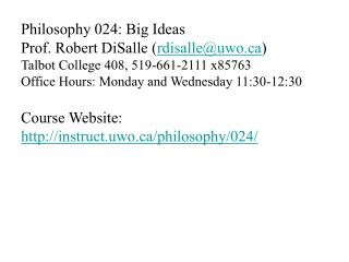 Philosophy 024: Big Ideas Prof. Robert DiSalle rdisalleuwo Talbot College 408, 519-661-2111 x85763 Office Hours: Monday