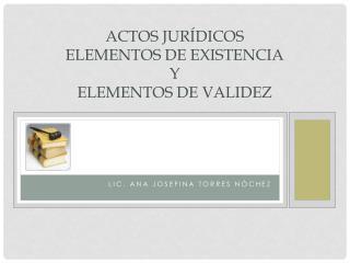 ACTOS  JURÍDICOS ELEMENTOS DE EXISTENCIA Y  ELEMENTOS DE VALIDEZ