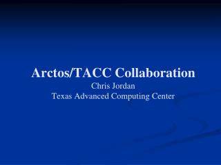 Arctos/TACC Collaboration Chris Jordan Texas Advanced Computing Center