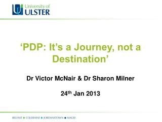 'PDP: It's a Journey, not a Destination' Dr Victor McNair & Dr Sharon Milner 24 th  Jan 2013