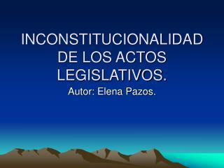 INCONSTITUCIONALIDAD DE LOS ACTOS LEGISLATIVOS.