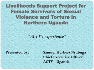"""""""ACTV's experience"""" Presented by; Samuel Herbert Nsubuga Chief Executive Officer"""
