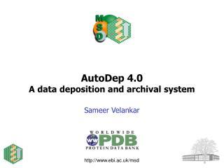 AutoDep 4.0 A data deposition and archival system Sameer Velankar