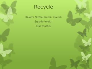 Recycle Kaiomi  Nicole Rivera  Garcia 6grade health  Ms :  mathis