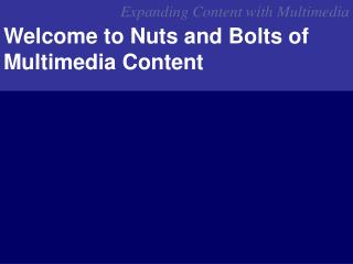 Welcome to Nuts and Bolts of Multimedia Content