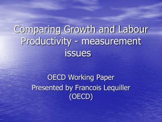 Comparing Growth and Labour Productivity - measurement issues