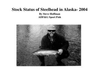 Stock Status of Steelhead in Alaska- 2004 By Steve Hoffman ADF&G Sport Fish Ketchikan, Alaska