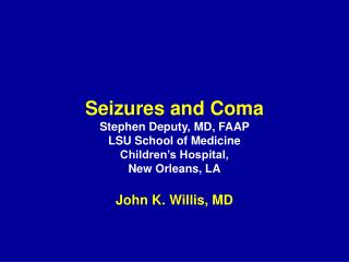 Seizures and Coma Stephen Deputy, MD, FAAP LSU School of Medicine Children s Hospital, New Orleans, LA  John K. Willis,