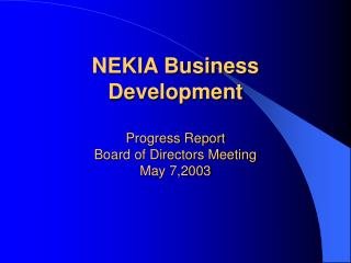 NEKIA Business Development Progress Report Board of Directors Meeting May 7,2003