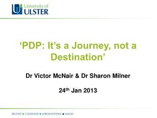 'PDP: It's a Journey, not a Destination' Dr Victor McNair & Dr Sharon Milner 24 th  Jan 2013