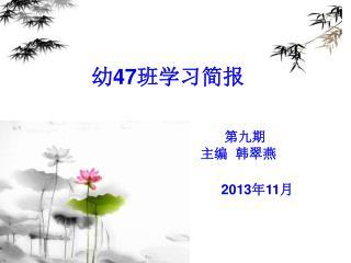 幼 47 班学习简报 第九期                                                               主编  韩翠燕 2013 年 11 月