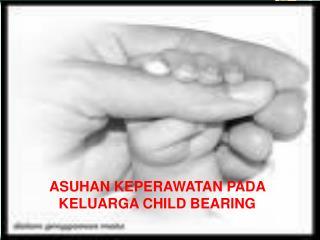 ASUHAN KEPERAWATAN PADA  KELUARGA CHILD BEARING