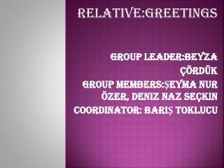Relative:Greetings Group Leader:Beyza Çördük Group Members:Şeyma Nur Özer, Deniz Naz Seçkin
