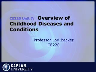 CE220 Unit 7:   Overview of Childhood Diseases and Conditions