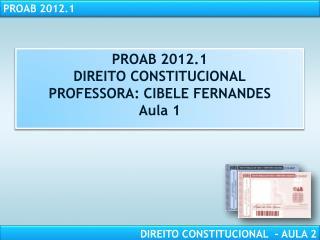 PROAB 2012.1 DIREITO CONSTITUCIONAL PROFESSORA: CIBELE FERNANDES Aula 1