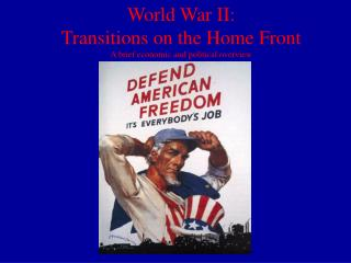 World War II:  Transitions on the Home Front A brief economic and political overview
