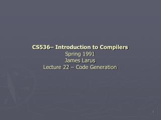 CS536– Introduction to Compilers Spring 1991 James Larus Lecture 22 – Code Generation