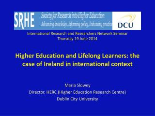 Maria Slowey Director, HERC (Higher Education Research Centre) Dublin City University