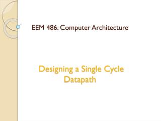 EEM 486 : Computer Architecture  Designing a Single Cycle  Datapath