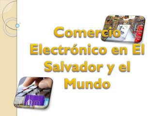 Comercio  Electrónico  en El Salvador y el Mundo