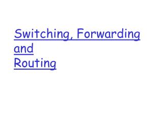 Switching, Forwarding and  Routing