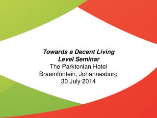 Towards a Decent Living Level Seminar The  Parktonian  Hotel Braamfontein , Johannesburg