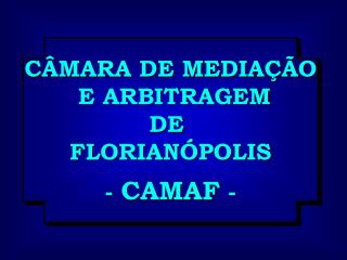 CÂMARA DE MEDIAÇÃO  E ARBITRAGEM DE  FLORIANÓPOLIS -  CAMAF  -