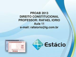 PROAB 2013 DIREITO CONSTITUCIONAL PROFESSOR: RAFAEL IORIO Aula  11 e-mail: rafaiorio@ig.br
