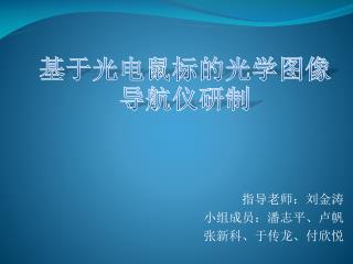 指导老师:刘金涛 小组成员:潘志平、卢帆 张新科、于传龙、付欣悦