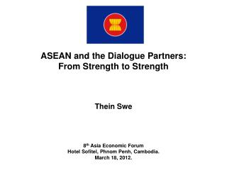 ASEAN and the Dialogue Partners: From Strength to Strength Thein Swe 8 th  Asia Economic Forum