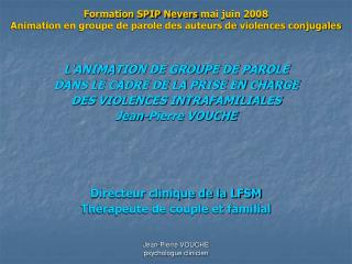 Formation SPIP Nevers mai juin 2008                    Animation en groupe de parole des auteurs de violences conjugales