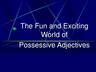 The Fun and Exciting World of  Possessive Adjectives