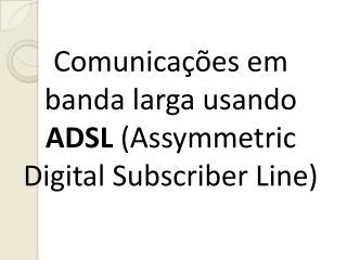Comunicações em banda larga usando  ADSL  (Assymmetric Digital Subscriber Line)