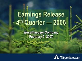 Earnings Release 4 th  Quarter — 2006 Weyerhaeuser Company February 9, 2007