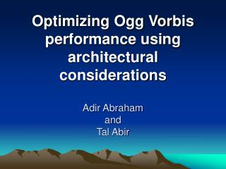 Optimizing Ogg Vorbis performance using architectural considerations Adir Abraham and Tal Abir