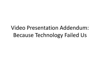 Video Presentation Addendum: Because Technology Failed Us