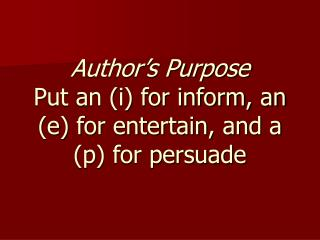 Author's Purpose Put an (i) for inform, an (e) for entertain, and a (p) for persuade