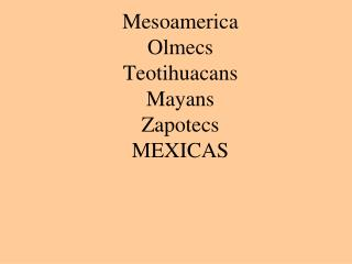 Mesoamerica Olmecs Teotihuacans Mayans Zapotecs MEXICAS