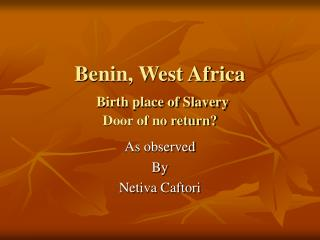 Benin, West Africa Birth place of Slavery Door of no return?
