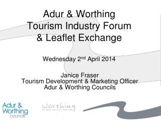 Adur & Worthing Tourism Industry Forum & Leaflet Exchange Wednesday 2 nd  April 2014