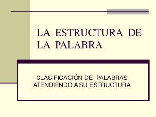 LA  ESTRUCTURA  DE  LA  PALABRA