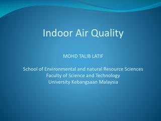 Indoor Air Quality  MOHD TALIB LATIF  School of Environmental and natural Resource Sciences Faculty of Science and Techn