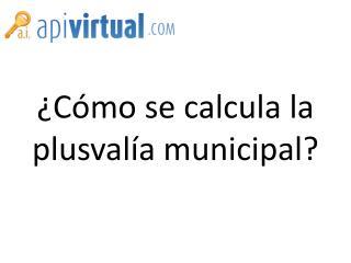 ¿Cómo se calcula la plusvalía municipal?