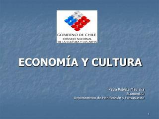 ECONOM�A Y CULTURA Paula Poblete Maureira Economista Departamento de Planificaci�n y Presupuesto