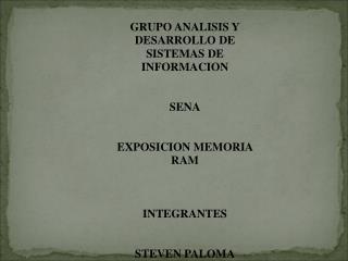 GRUPO ANALISIS Y DESARROLLO DE SISTEMAS DE INFORMACION SENA EXPOSICION MEMORIA RAM INTEGRANTES