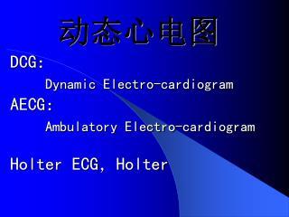 动态心电图 DCG : Dynamic Electro-cardiogram AECG : Ambulatory Electro-cardiogram Holter ECG , Holter