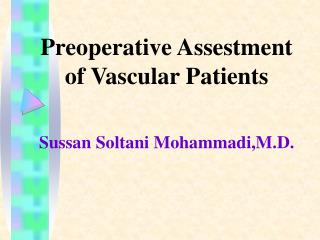 Preoperative Assestment of Vascular Patients Sussan Soltani Mohammadi,M.D.